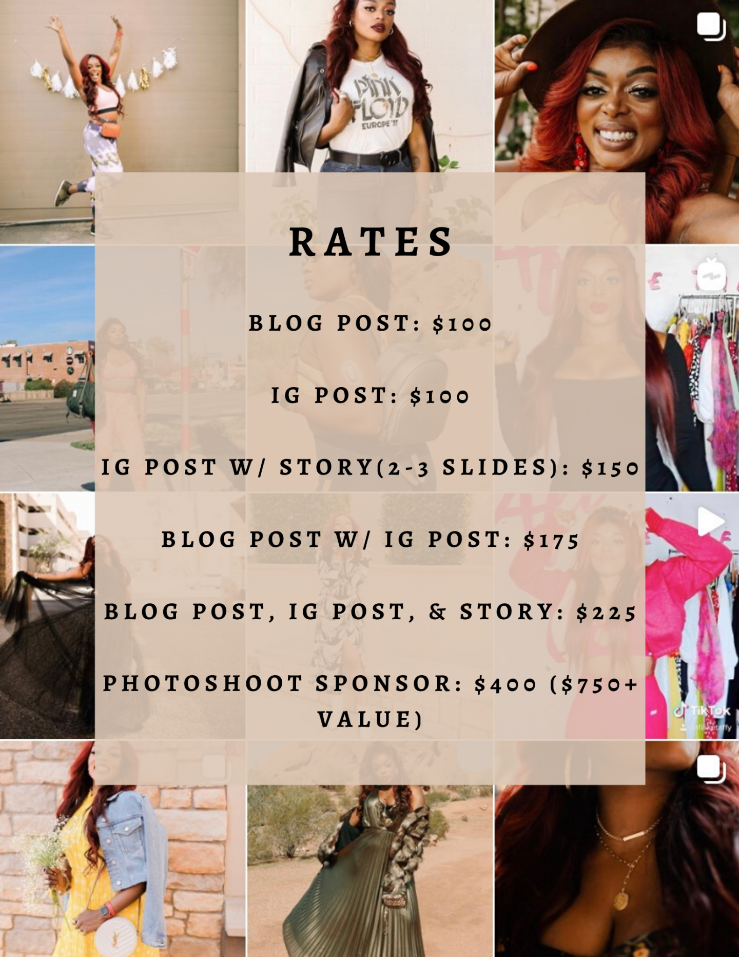 Afi's Rates  Blog Post: $100 IG Post: $100 IG Post w/ story (2-3 slides): $150 Blog Post w/ IG Post: $175 Blog Post, IG Post, & Story: $225 Photoshoot sponsor: $400 ($750+ value)